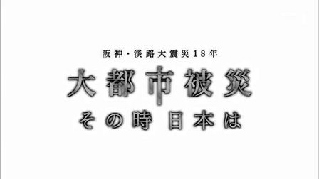 NHKスペシャル 動画 「阪神・淡路大震災18年 大都市被災 その時日本は」