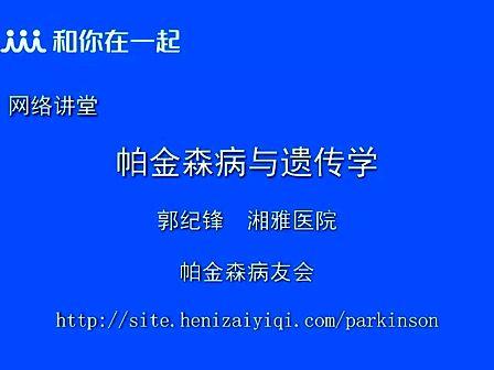 帕金森公益讲堂系列(3)帕金森病与遗传学_中南大学湘雅医院-郭纪锋