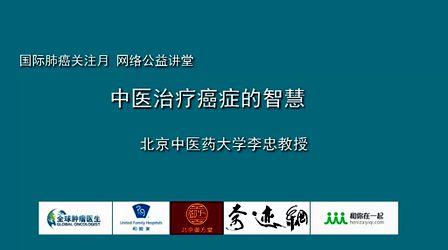 国际肺癌关注月公益讲座:中医治疗癌症的智慧(北京中医药大学李忠)